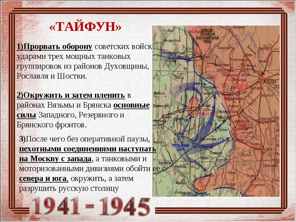 «ТАЙФУН» 1)Прорвать оборону советских войск ударами трех мощных танковых груп...