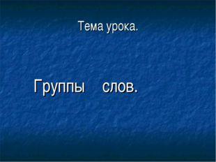 Тема урока. Группы слов.