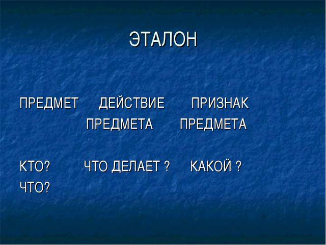 ЭТАЛОН ПРЕДМЕТ ДЕЙСТВИЕ ПРИЗНАК ПРЕДМЕТА ПРЕДМЕТА КТО? ЧТО ДЕЛАЕТ ? КАКОЙ ? Ч...