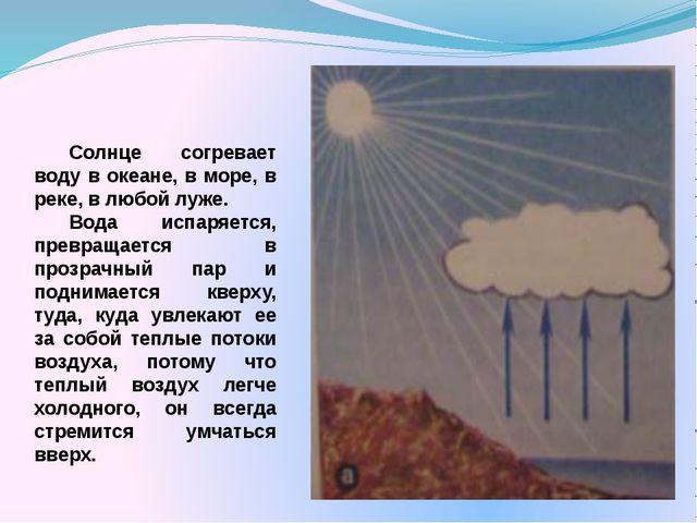 Солнце согревает воду в океане, в море, в реке, в любой луже. Вода испаряет...