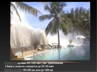 Скорость цунами 600-1000 км/ч, при приближении к берегу скорость снижается до