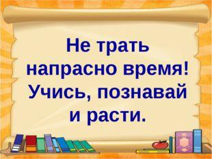 Не трать напрасно время! Учись, познавай и расти.