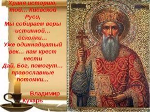 Храня историю, той… Киевской Руси, Мы собираем веры истинной… осколки… Уже од