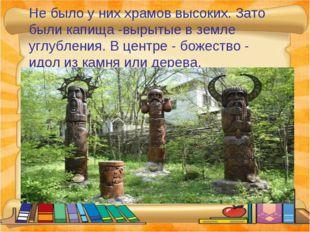 Не было у них храмов высоких. Зато были капища -вырытые в земле углубления. В