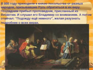 В 986 году приходили к князю посольства от разных народов, призывавшие Русь о