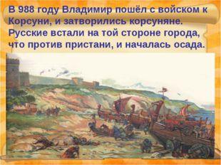 В 988 году Владимир пошёл с войском к Корсуни, и затворились корсуняне. Русск