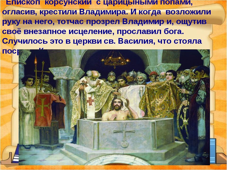 Епископ корсунский с царицыными попами, огласив, крестили Владимира. И когда...