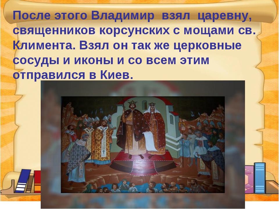 После этого Владимир взял царевну, священников корсунских с мощами св. Климен...