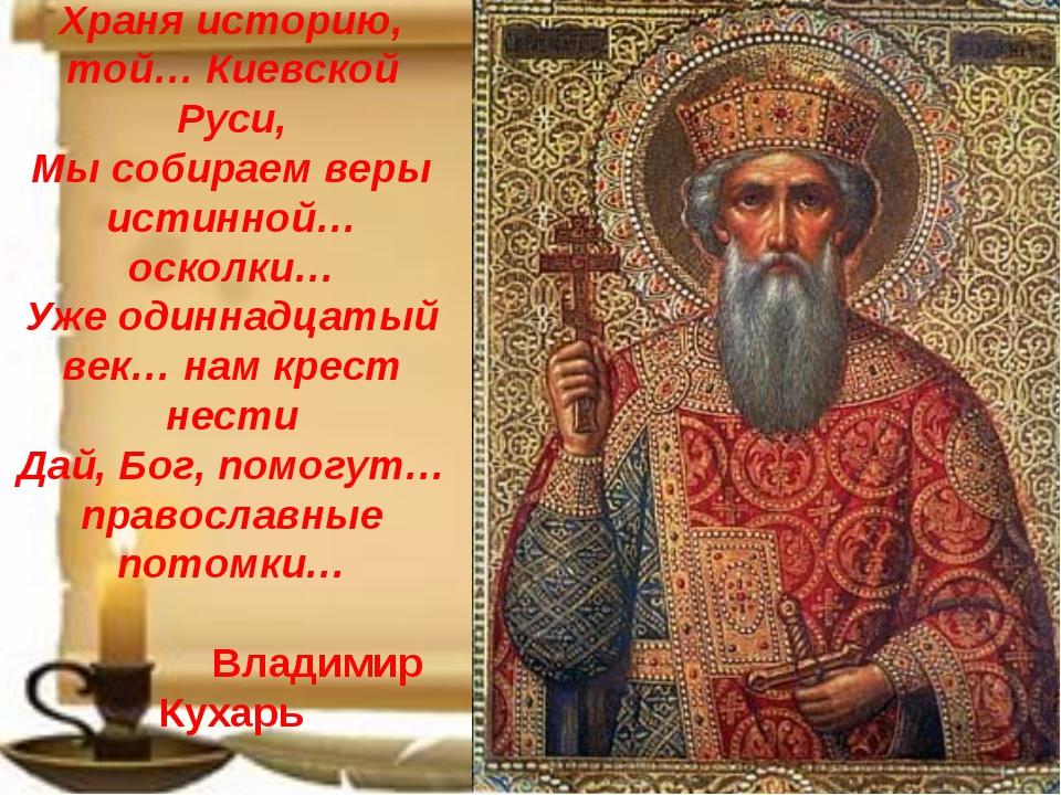 Храня историю, той… Киевской Руси, Мы собираем веры истинной… осколки… Уже од...