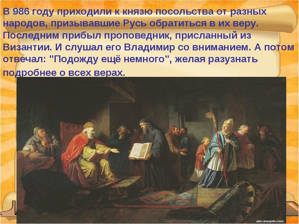 В 986 году приходили к князю посольства от разных народов, призывавшие Русь о...
