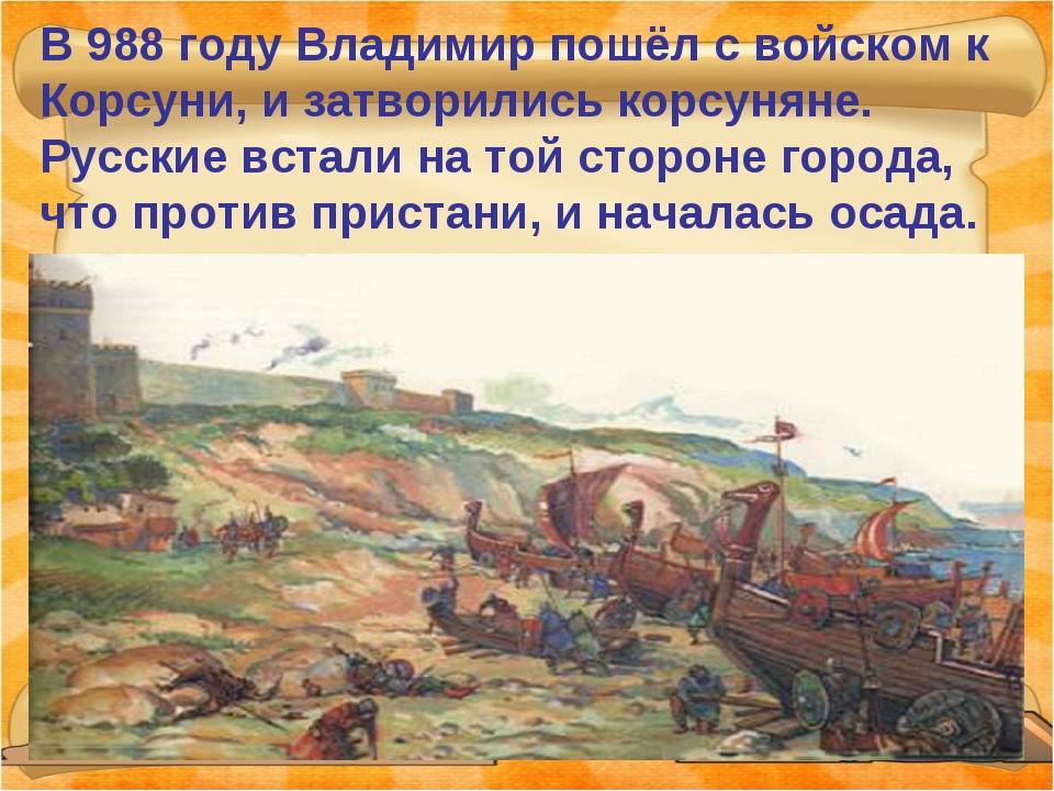 В 988 году Владимир пошёл с войском к Корсуни, и затворились корсуняне. Русск...