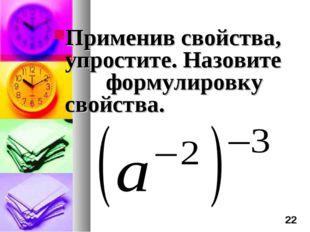 Применив свойства, упростите. Назовите формулировку свойства. *
