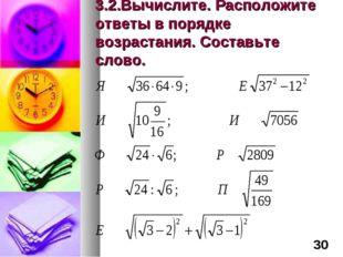 3.2.Вычислите. Расположите ответы в порядке возрастания. Составьте слово. *