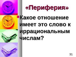 «Периферия» Какое отношение имеет это слово к иррациональным числам? *