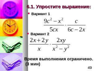 6.1. Упростите выражение: Вариант 1 Вариант 2 Время выполнения ограничено. (3