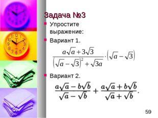 Задача №3 Упростите выражение: Вариант 1. Вариант 2. *