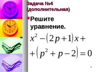 Задача №4 (дополнительная) Решите уравнение. *