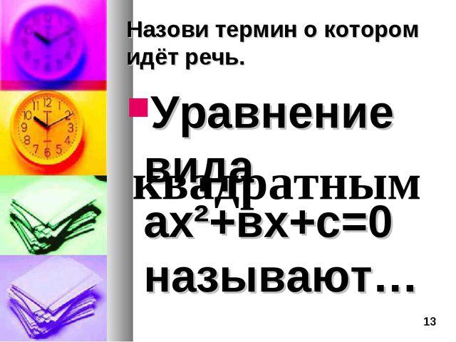 Назови термин о котором идёт речь. Уравнение вида ах²+вх+с=0 называют… квадра...
