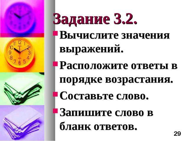 Задание 3.2. Вычислите значения выражений. Расположите ответы в порядке возра...