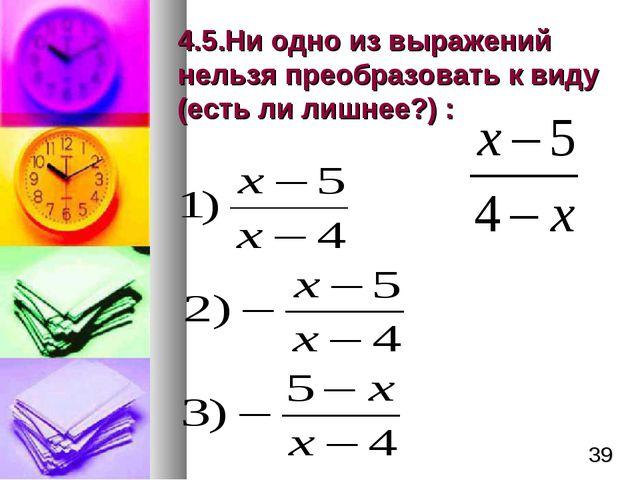 4.5.Ни одно из выражений нельзя преобразовать к виду (есть ли лишнее?) : *