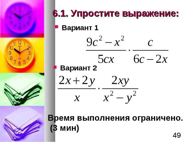 6.1. Упростите выражение: Вариант 1 Вариант 2 Время выполнения ограничено. (3...