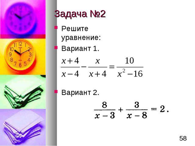 Задача №2 Решите уравнение: Вариант 1. Вариант 2. *