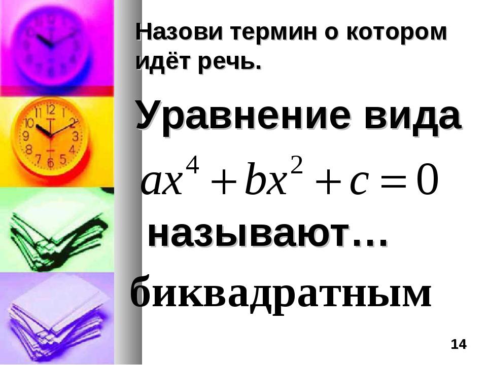 Назови термин о котором идёт речь. Уравнение вида называют… биквадратным *
