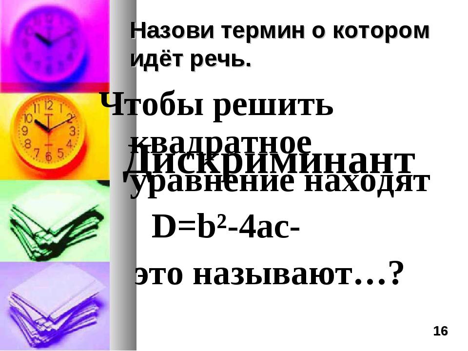 Назови термин о котором идёт речь. Чтобы решить квадратное уравнение находят...