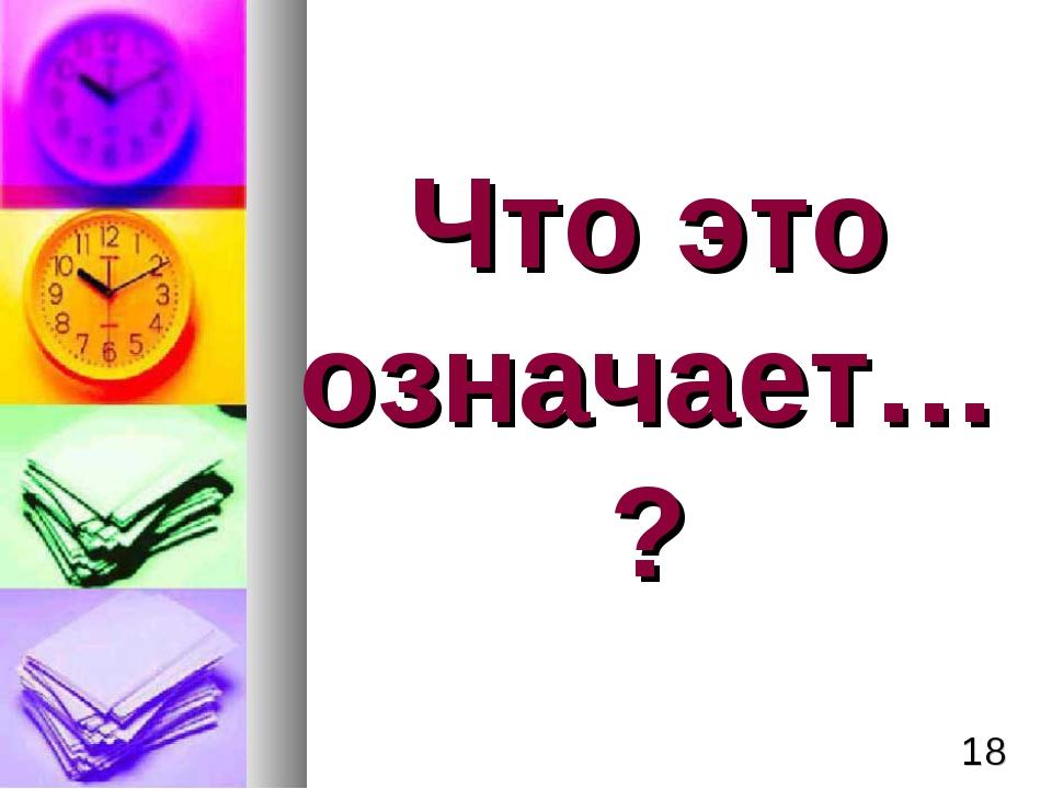 Что это означает…? *