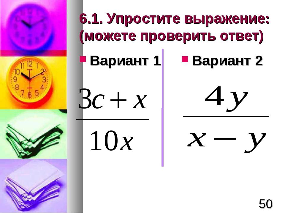 6.1. Упростите выражение: (можете проверить ответ) Вариант 1 Вариант 2 *