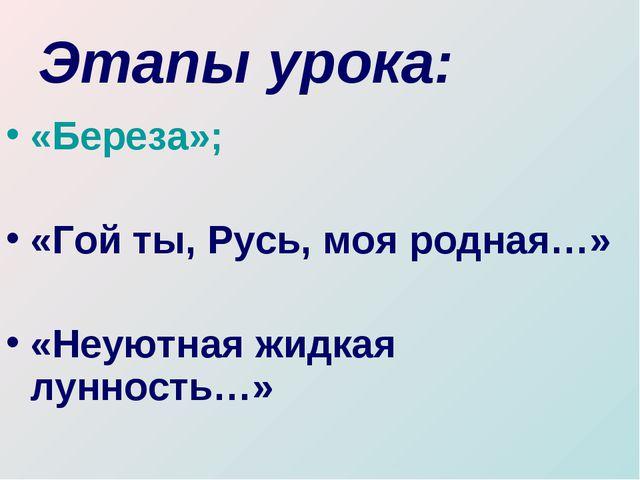 Этапы урока: «Береза»; «Гой ты, Русь, моя родная…» «Неуютная жидкая лунность…»