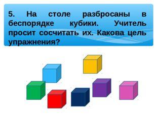 5. На столе разбросаны в беспорядке кубики. Учитель просит сосчитать их. Како