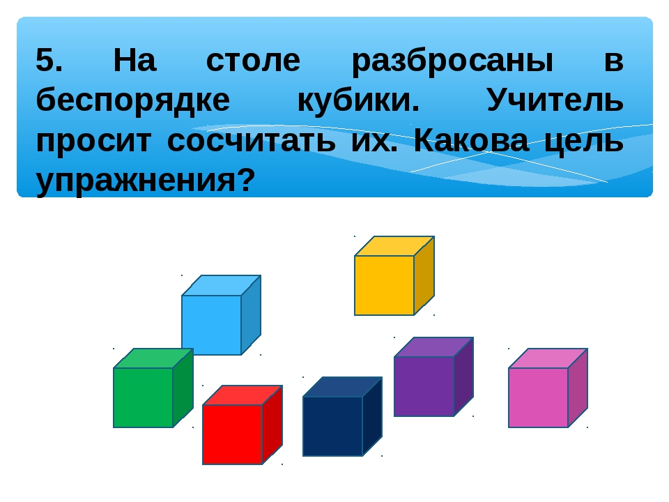 5. На столе разбросаны в беспорядке кубики. Учитель просит сосчитать их. Како...