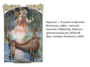 Берегиня — в низшей мифологии восточных славян - женский персонаж, добрый дух