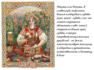Макошь или Мокошь, в славянской мифологии богиня плодородия и судьбы (кош, ко