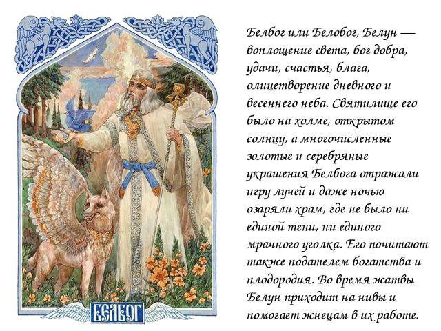 Белбог или Белобог, Белун — воплощение света, бог добра, удачи, счастья, благ...