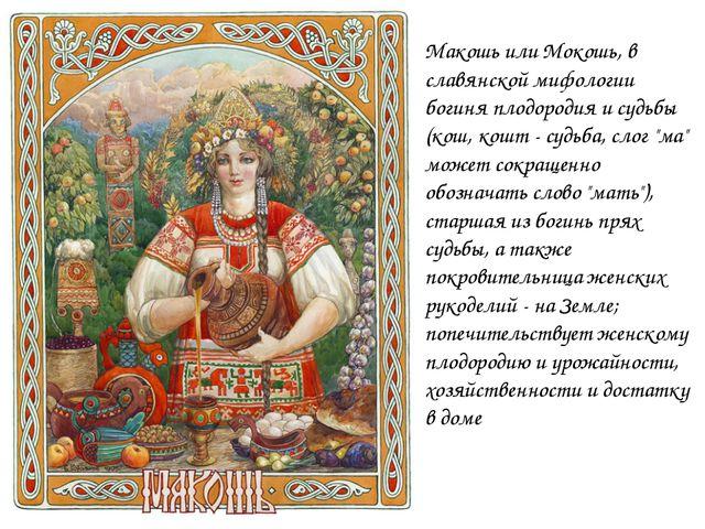 Макошь или Мокошь, в славянской мифологии богиня плодородия и судьбы (кош, ко...
