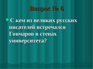 Вопрос № 6 С кем из великих русских писателей встречался Гончаров в стенах ун