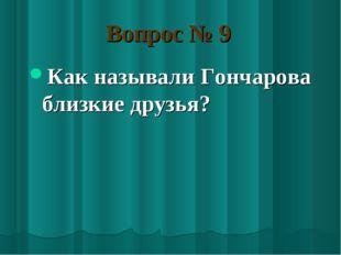 Вопрос № 9 Как называли Гончарова близкие друзья?