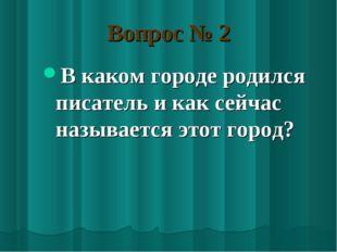 Вопрос № 2 В каком городе родился писатель и как сейчас называется этот город?
