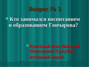 Вопрос № 3 Кто занимался воспитанием и образованием Гончарова? Крестный отец