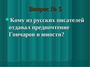 Вопрос № 5 Кому из русских писателей отдавал предпочтение Гончаров в юности?