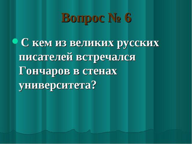Вопрос № 6 С кем из великих русских писателей встречался Гончаров в стенах ун...