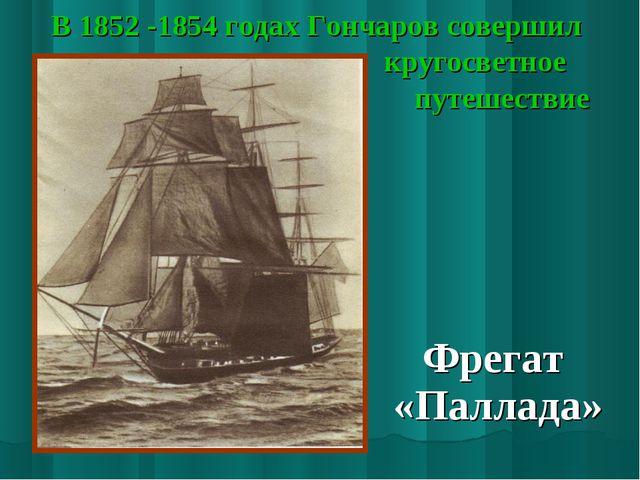 В 1852 -1854 годах Гончаров совершил кругосветное путешествие Фрегат «Паллада»