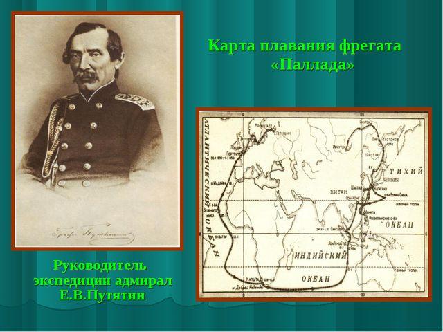 Руководитель экспедиции адмирал Е.В.Путятин Карта плавания фрегата «Паллада»