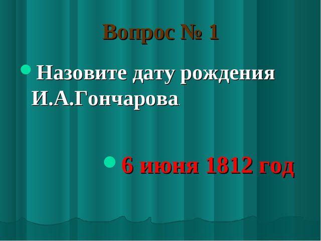 Вопрос № 1 Назовите дату рождения И.А.Гончарова. 6 июня 1812 год