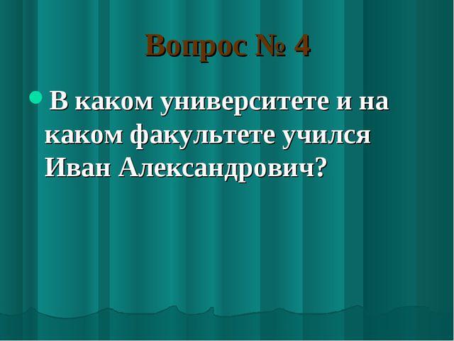 Вопрос № 4 В каком университете и на каком факультете учился Иван Александров...
