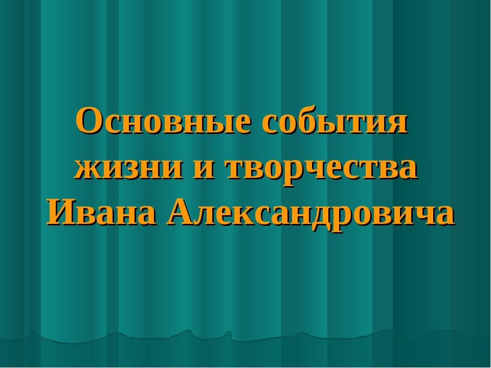Основные события жизни и творчества Ивана Александровича
