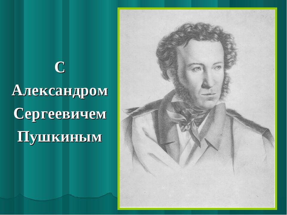 С Александром Сергеевичем Пушкиным