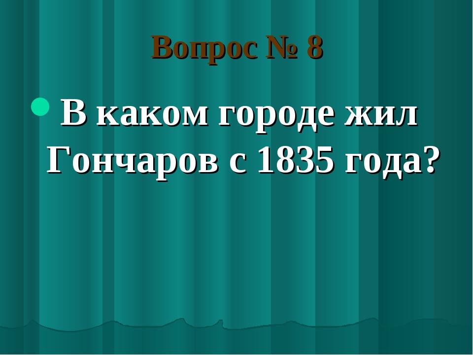 Вопрос № 8 В каком городе жил Гончаров с 1835 года?